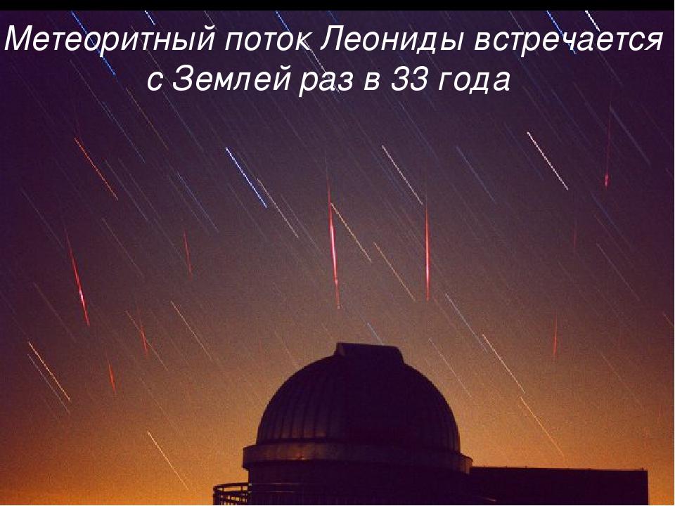 леониды Метеоритный поток Леониды встречается с Землей раз в 33 года