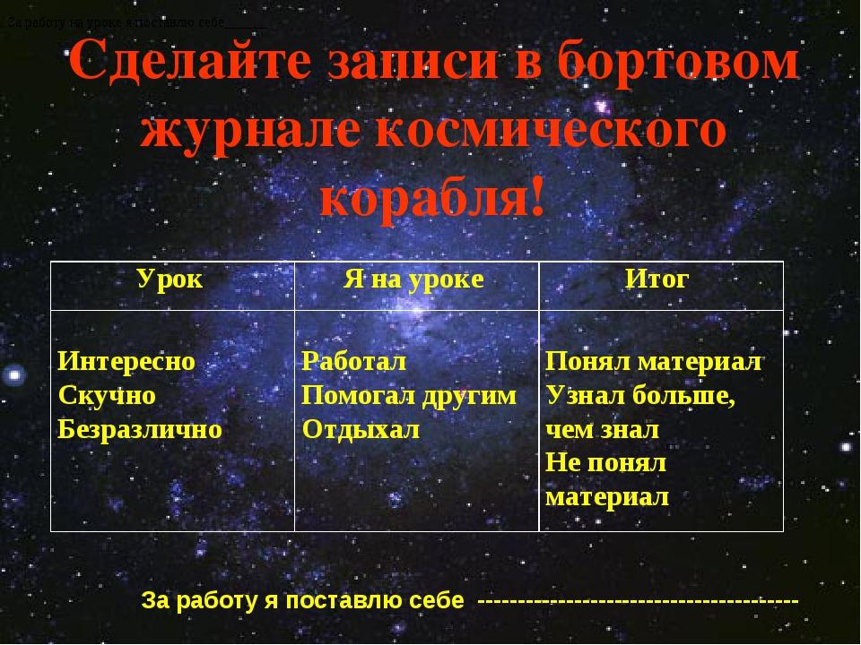 Сделайте записи в бортовом журнале космического корабля! За работу на уроке я...