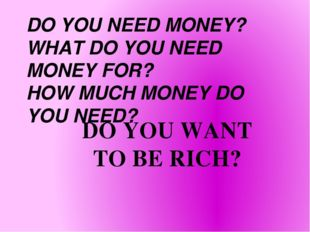 DO YOU NEED MONEY? WHAT DO YOU NEED MONEY FOR? HOW MUCH MONEY DO YOU NEED? DO