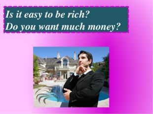 Is it easy to be rich? Do you want much money?