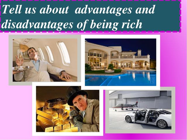 Tell us about advantages and disadvantages of being rich