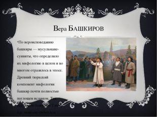 Вера БАШКИРОВ По вероисповеданию башкиры — мусульмане-сунниты, что определило