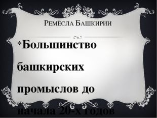 РЕМЁСЛА БАШКИРИИ Большинство башкирских промыслов до начала 20-х годов ХХ в.