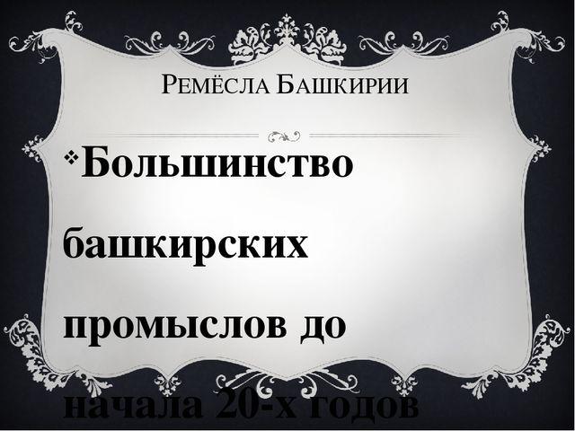 РЕМЁСЛА БАШКИРИИ Большинство башкирских промыслов до начала 20-х годов ХХ в....