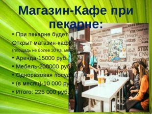 Магазин-Кафе при пекарне: При пекарне будет Открыт магазин-кафе (площадь не б