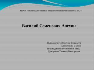 МБОУ «Рыльская основная общеобразовательная школа №2» Василий Семенович Алехи