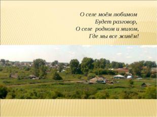 О селе моём любимом Будет разговор, О селе родном и милом, Где мы все живём!