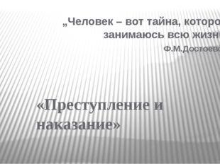 """""""Человек – вот тайна, которой я занимаюсь всю жизнь"""" Ф.М.Достоевский «Преступ"""