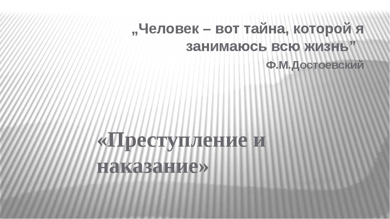 """""""Человек – вот тайна, которой я занимаюсь всю жизнь"""" Ф.М.Достоевский «Преступ..."""