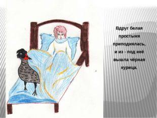 Вдруг белая простыня приподнялась, и из - под неё вышла чёрная курица.
