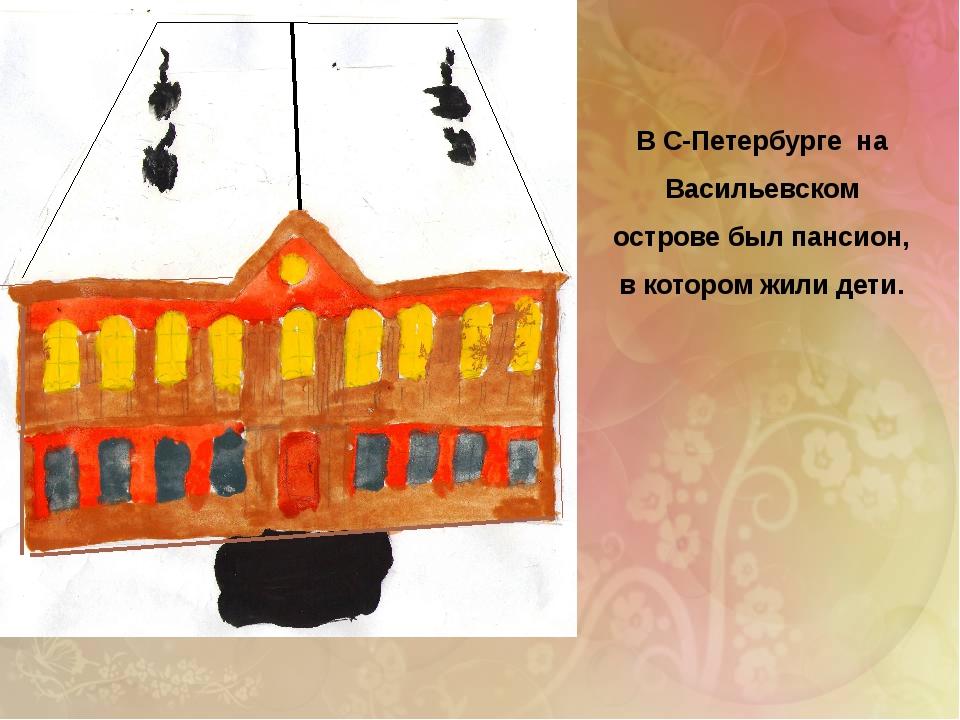 В С-Петербурге на Васильевском острове был пансион, в котором жили дети.