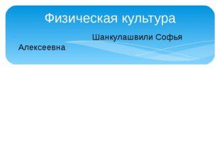 Физическая культура Шанкулашвили Софья Алексеевна