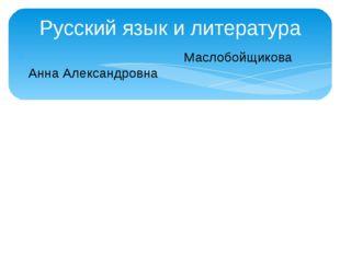 Русский язык и литература Маслобойщикова Анна Александровна