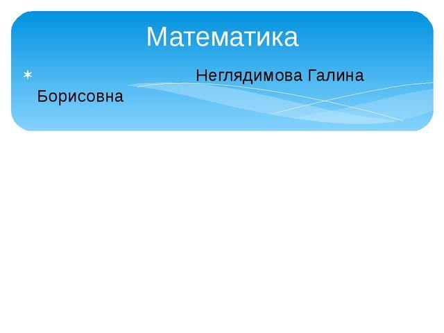 Математика Неглядимова Галина Борисовна