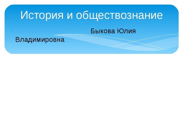 История и обществознание Быкова Юлия Владимировна