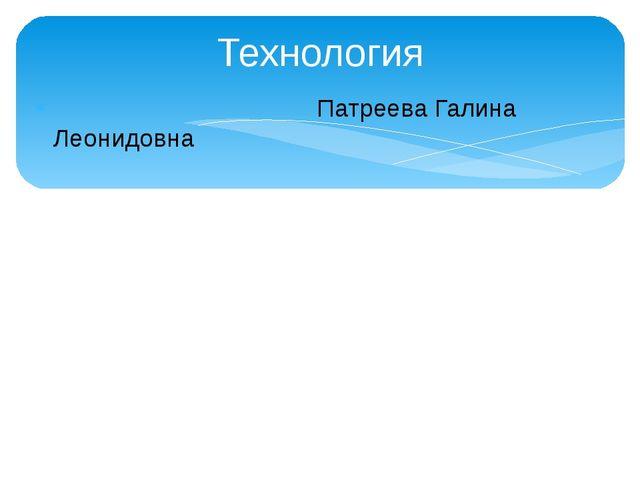 Технология Патреева Галина Леонидовна