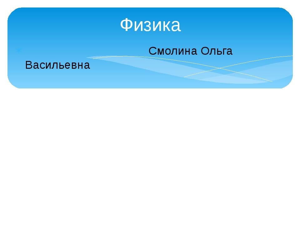 Физика Смолина Ольга Васильевна