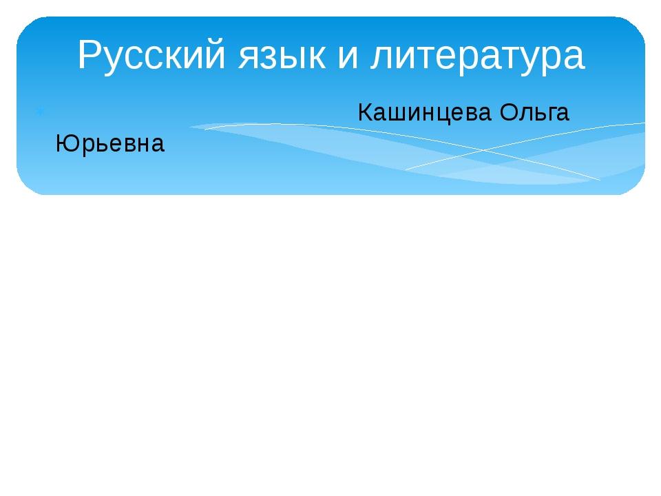 Русский язык и литература Кашинцева Ольга Юрьевна