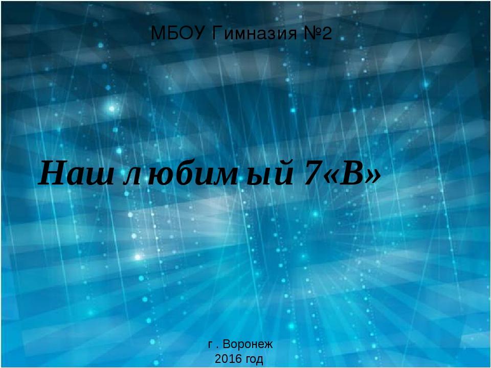 МБОУ Гимназия №2 Наш любимый 7«В» г . Воронеж 2016 год