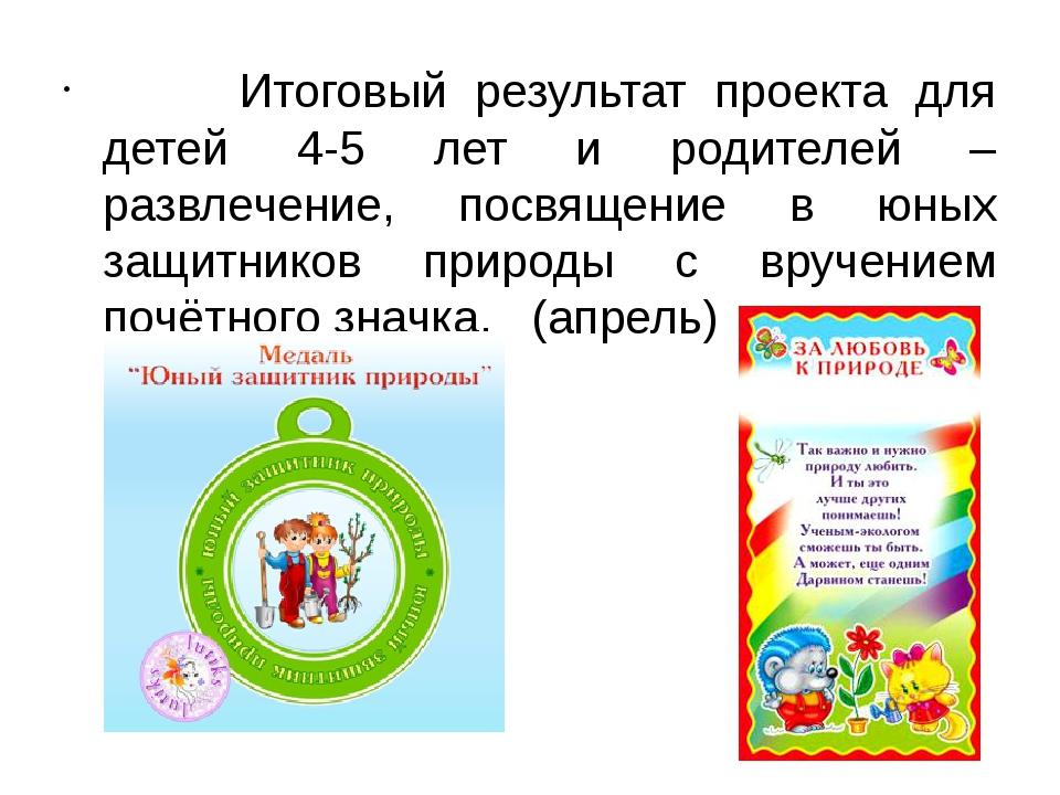 Итоговый результат проекта для детей 4-5 лет и родителей – развлечение,...