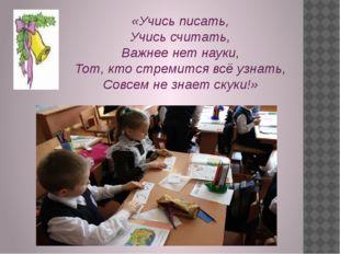 «Учись писать, Учись считать, Важнее нет науки, Тот, кто стремится всё узнать