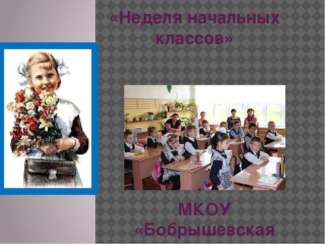 «Неделя начальных классов» МКОУ «Бобрышевская средняя общеобразовательная шко...