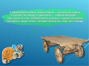 У автомобиля колеса очень старые — на колесах ездили и тысячу лет назад. А дв