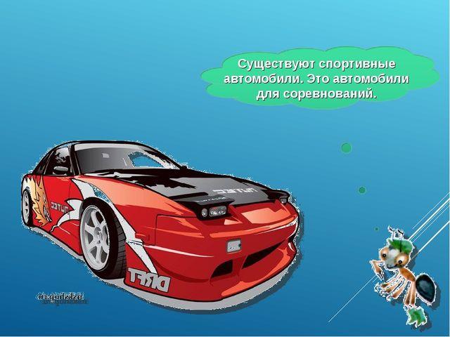 Существуют спортивные автомобили. Это автомобили для соревнований.