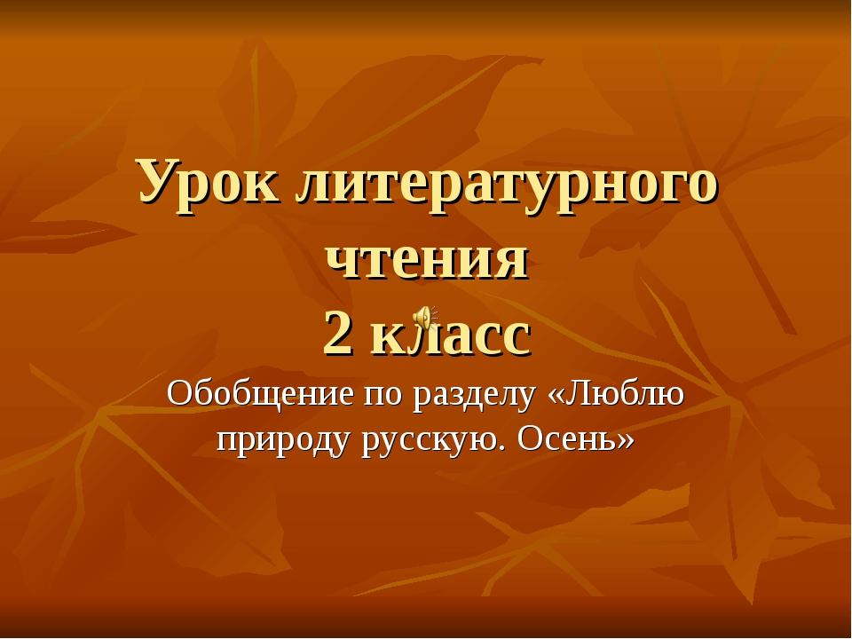 Урок литературного чтения 2 класс Обобщение по разделу «Люблю природу русскую...