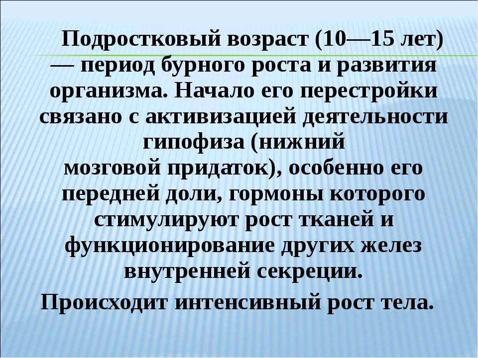 Подростковый возраст (10—15 лет) — период бурногороста и развития организма...