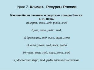 Урок 7. Климат. Ресурсы России Каковы были главные экспортные товары России