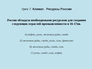 Урок 7. Климат. Ресурсы России Россия обладала необходимыми ресурсами для соз