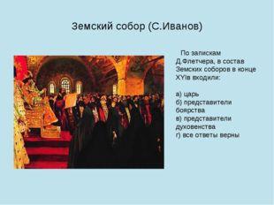 Земский собор (С.Иванов) По запискам Д.Флетчера, в состав Земских соборов в к