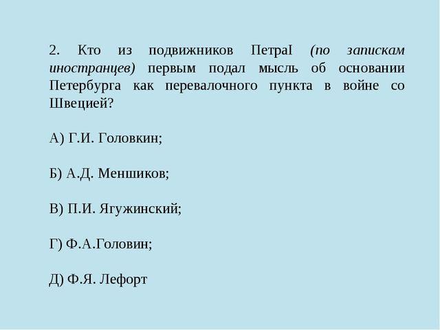 2. Кто из подвижников ПетраI (по запискам иностранцев) первым подал мысль об...
