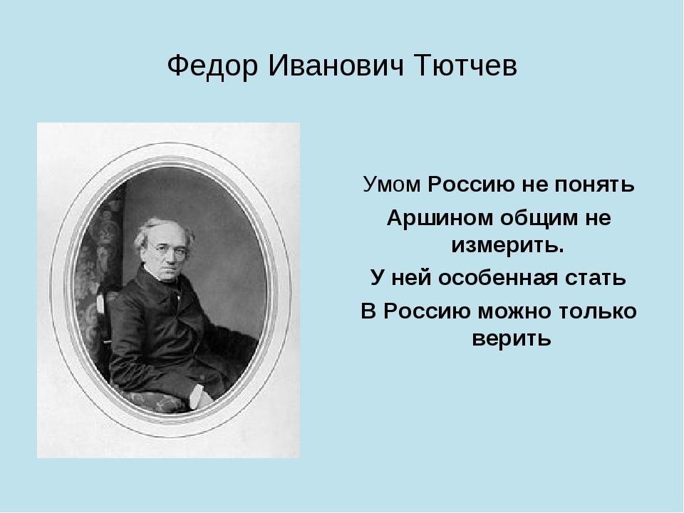 Федор Иванович Тютчев Умом Россию не понять Аршином общим не измерить. У ней...