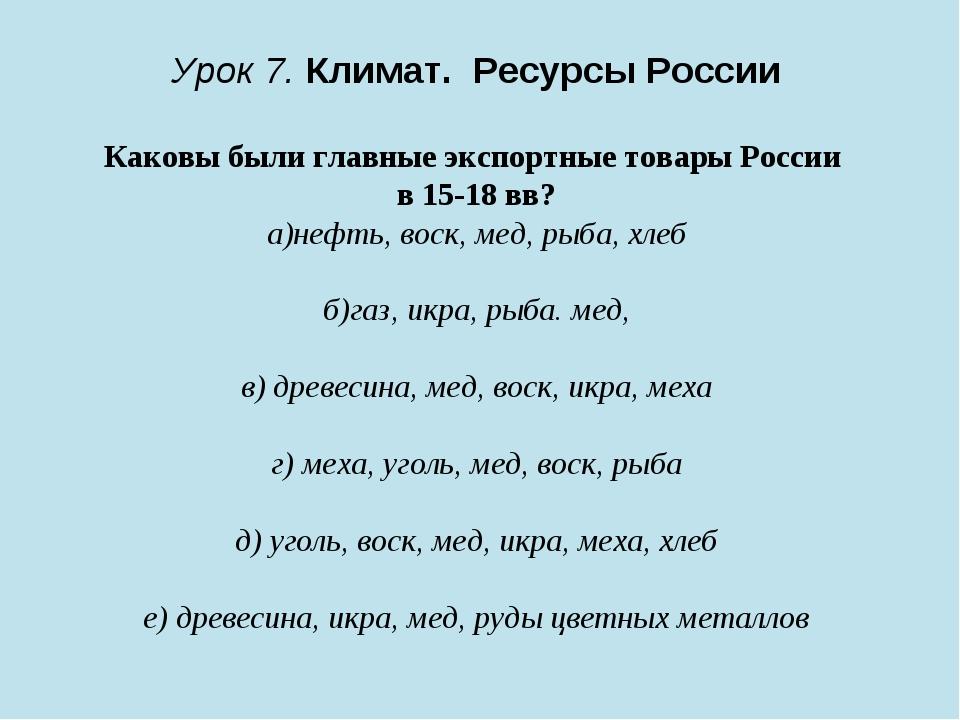Урок 7. Климат. Ресурсы России Каковы были главные экспортные товары России...