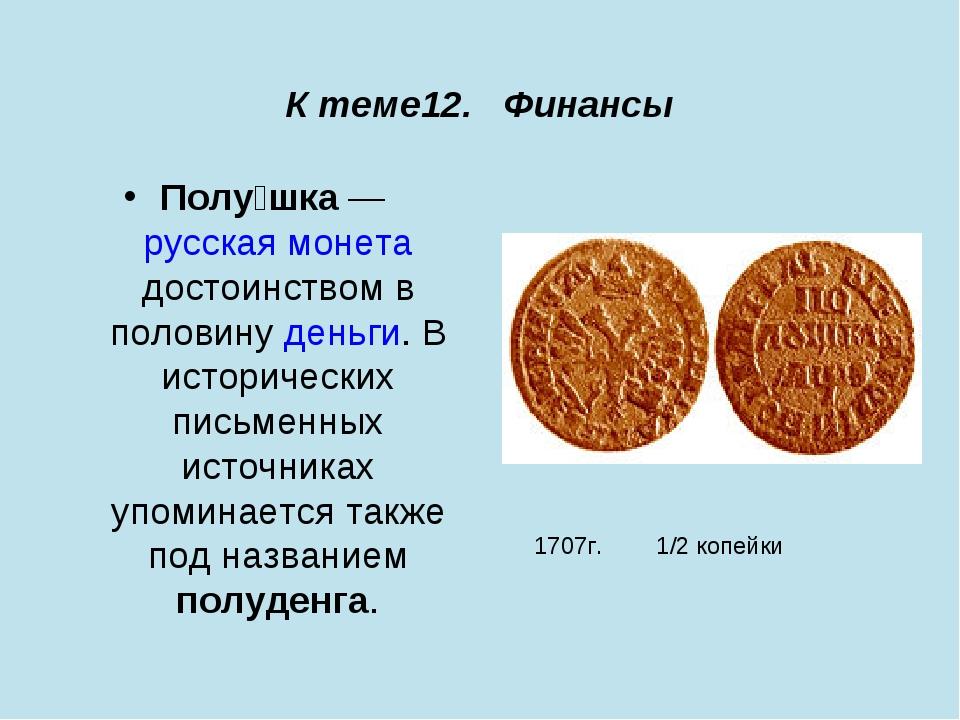 К теме12. Финансы Полу́шка — русская монета достоинством в половину деньги....