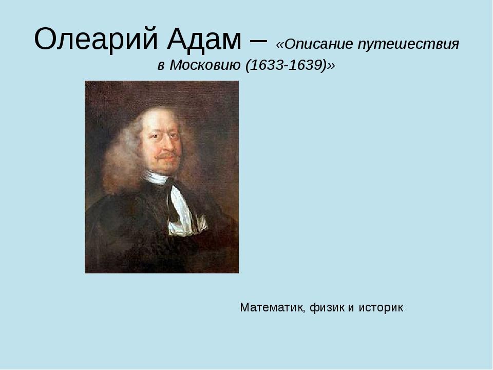 Олеарий Адам – «Описание путешествия в Московию (1633-1639)» Математик, физик...