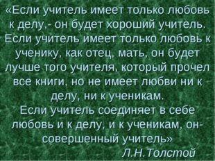 «Если учитель имеет только любовь к делу,- он будет хороший учитель. Если учи