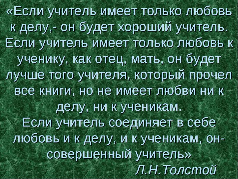 «Если учитель имеет только любовь к делу,- он будет хороший учитель. Если учи...