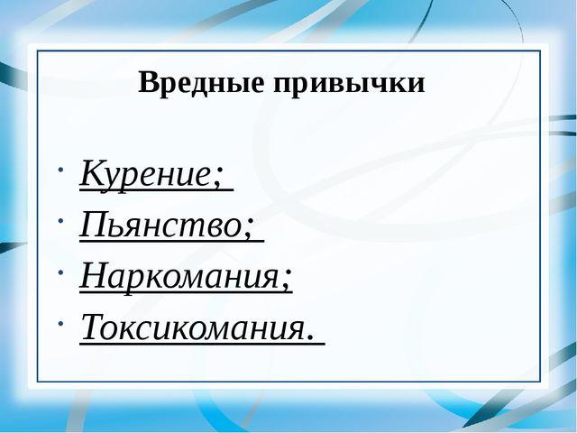 Вредные привычки Курение; Пьянство; Наркомания; Токсикомания.