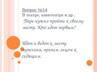 Вопрос №14 В театре, кинотеатре и др.:  Паре нужно пройти к своему месту. Кто