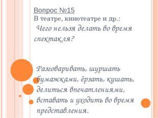 Вопрос №15 В театре, кинотеатре и др.:  Чего нельзя делать во время спектакля