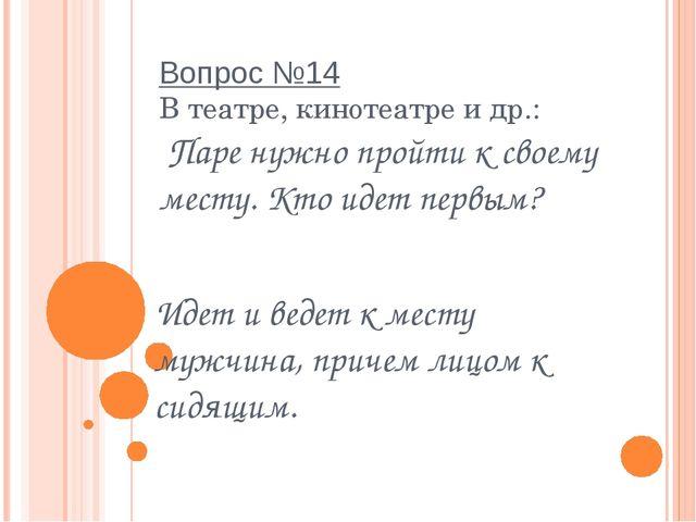 Вопрос №14 В театре, кинотеатре и др.:  Паре нужно пройти к своему месту. Кто...