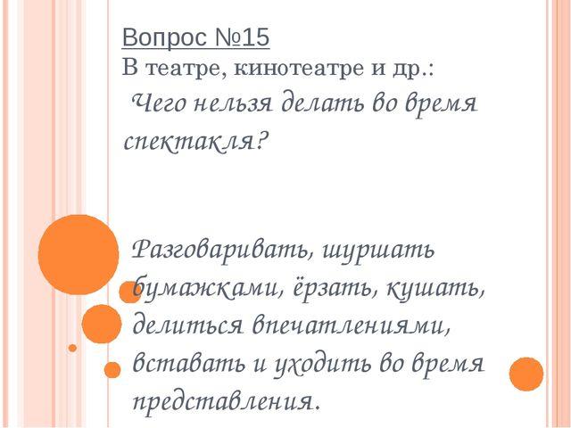 Вопрос №15 В театре, кинотеатре и др.:  Чего нельзя делать во время спектакля...