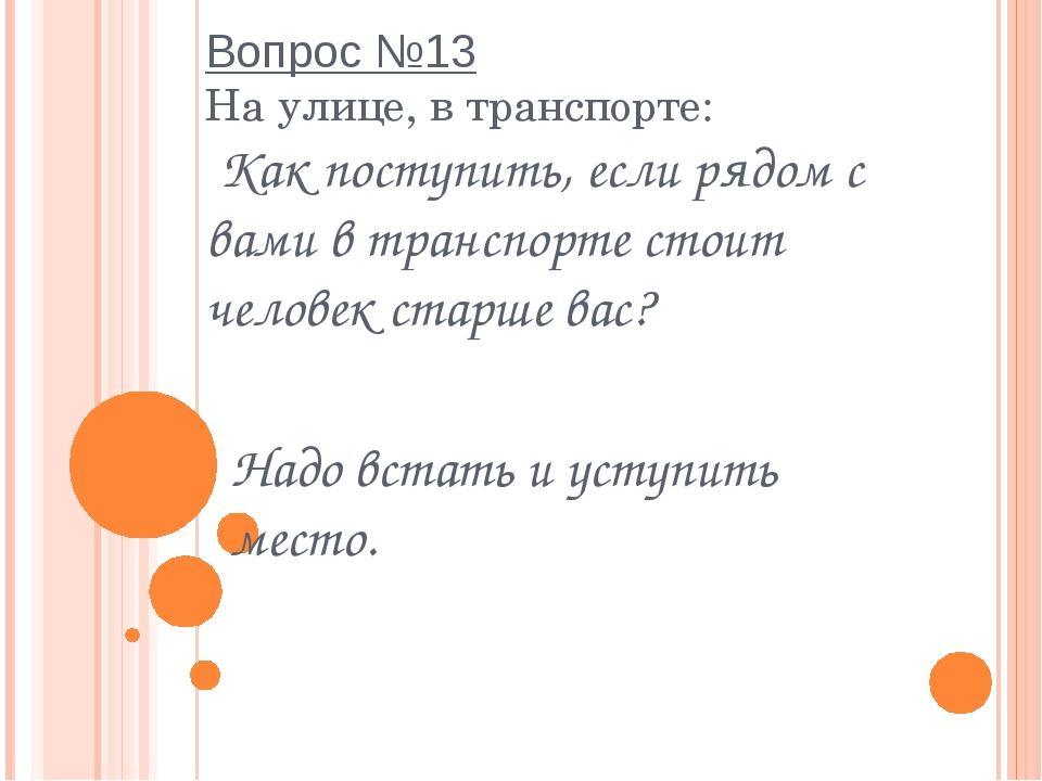 Вопрос №13 На улице, в транспорте:  Как поступить, если рядом с вами в трансп...