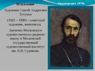 Вступление Художник Сергей Андреевич Тутунов (1925 – 1999) – советский художн