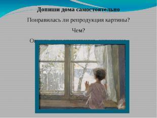 Допиши дома самостоятельно Понравилась ли репродукция картины? Чем? Опиши сво