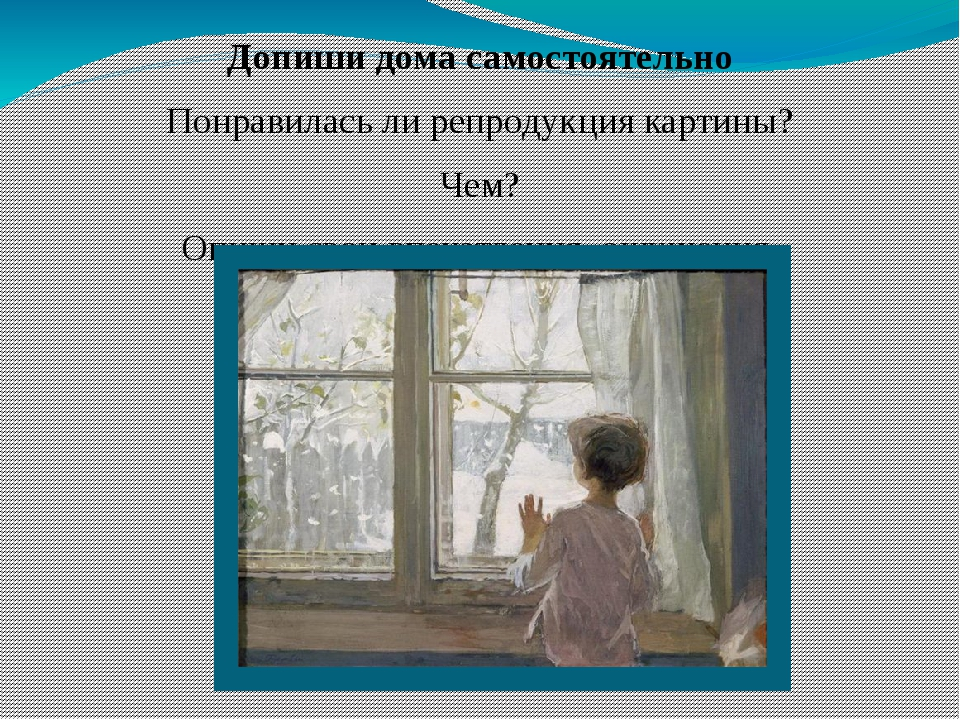 Допиши дома самостоятельно Понравилась ли репродукция картины? Чем? Опиши сво...
