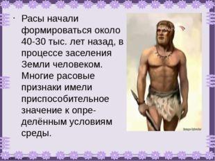 Расы начали формироваться около 40-30 тыс. лет назад, в процессе заселения Зе